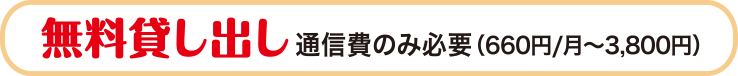 無料貸し出し 通信費のみ必要(660円/月〜3,800円)
